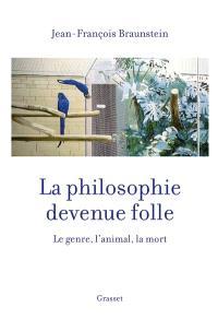 La philosophie devenue folle : le genre, l'animal, la mort