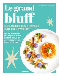 Le grand bluff : des recettes simples qui en jettent ! : des techniques et des astuces pour rendre beaux et appétissants vos plats et desserts !