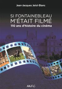 Si Fontainebleau m'était filmé : 110 ans d'histoire du cinéma