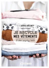 Je recycle mes vêtements : DIY zéro déchet : 10 idées upcycling textile