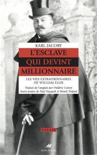 L'esclave qui devint millionnaire : les vies extraordinaires de William Ellis
