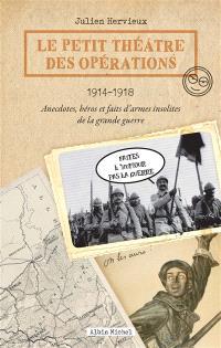 Le petit théâtre des opérations : 1914-1918 : anecdotes, héros et faits d'armes insolites de la Grande Guerre