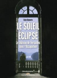 Le soleil éclipsé : le château de Versailles sous l'Occupation