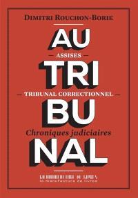 Au tribunal : assises, tribunal correctionnel : chroniques judiciaires