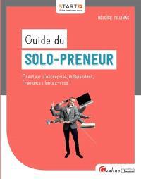 Guide du solo-preneur : créateur d'entreprise, indépendant, free-lance : lancez-vous !