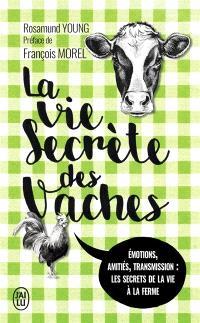 La vie secrète des vaches : émotions, amitiés, transmission : les secrets de la vie à la ferme