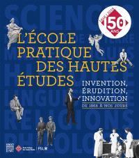 L'Ecole pratique des hautes études : invention, érudition, innovation : de 1868 à nos jours