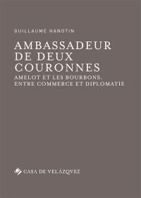 Ambassadeur de deux couronnes : Amelot et les Bourbons, entre commerce et diplomatie
