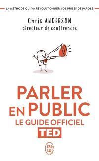 Parler en public : le guide officiel TED : la méthode qui va révolutionner vos prises de parole
