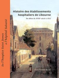 Histoire des établissements hospitaliers de Libourne : du début du XVIIIe siècle à 1912 : de l'hospice Saint james à l'hôpital Sabatié