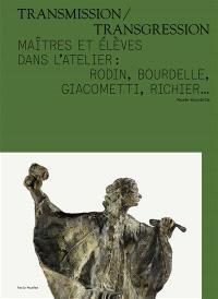 Transmission-transgression : maîtres et élèves dans l'atelier : Rodin, Bourdelle, Giacometti, Richier...