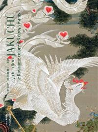 Jakuchu (1716-1800) : le royaume coloré des êtres vivants : exposition, Paris, Petit Palais, du 15 septembre au 14 octobre 2018