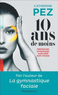 10 ans de moins ! : préserver, dynamiser, sublimer son visage