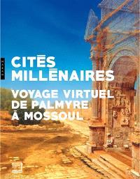 Cités millénaires : voyage virtuel de Palmyre à Mossoul