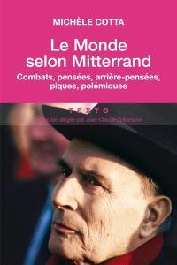 Le monde selon Mitterrand : combats, pensées, arrière-pensées, piques, polémiques