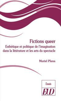 Fictions queer : esthétique et politique de l'imagination dans la littérature et les arts du spectacle