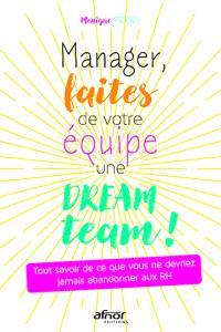 Manager, faites de votre équipe une dream team ! : tout savoir de ce que vous ne devriez jamais abandonner aux RH