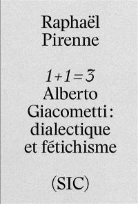 1 + 1 = 3 : Alberto Giacometti : dialectique et fétichisme