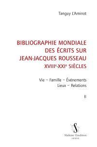 Bibliographie mondiale des écrits sur Jean-Jacques Rousseau : XVIIIe-XXIe siècles. Volume 2, Vie, famille, événements, lieux, relations