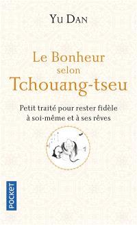 Le bonheur selon Tchouang-tseu : petit traité pour rester fidèle à soi-même et à ses rêves