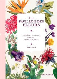 Le pavillon des fleurs : 50 espèces de fleurs éclosent entre vos mains
