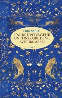 L'arbre voyageur : un itinéraire de vie avec Ibn Arabi
