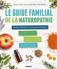 Le guide familial de la naturopathie : mode d'emploi + trousse de base : les médecines douces expliquées en pas à pas, plus de 350 formules classées par troubles, 100 plantes et huiles essentielles détaillées