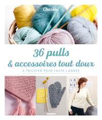 36 pulls & accessoires tout doux : à tricoter pour toute l'année