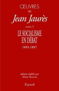 Oeuvres de Jean Jaurès. Volume 5, Le socialisme en débat : 1893-1897