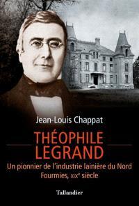 Théophile Legrand : un pionnier de l'industrie lainière du Nord : Fourmies, XIXe siècle