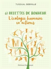 67 recettes de bonheur : l'écologie humaine en actions