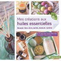 Mes créations aux huiles essentielles : beauté, bien-être, santé, maison, cuisine