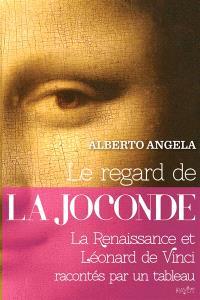 Le regard de la Joconde : la Renaissance et Léonard de Vinci racontés par un tableau