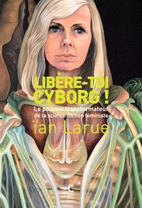 Libère-toi cyborg ! : le pouvoir transformateur de la science-fiction féministe