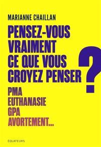 Pensez-vous vraiment ce que vous croyez penser ? : PMA, euthanasie, GPA, avortement...