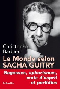 Le monde selon Sacha Guitry : sagesses, mots d'esprit, aphorismes et perfidies