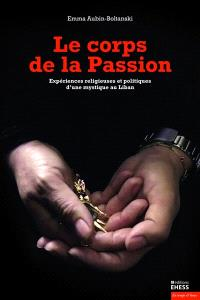 Le corps de la Passion : expériences religieuses et politiques d'une mystique au Liban