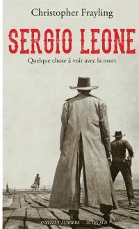 Sergio Leone : quelque chose à voir avec la mort : biographie