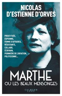 Marthe ou Les beaux mensonges : prostituée, espionne, femme d'affaires, résistante, collabo, écrivain, pionnière de l'aviation, politicienne...