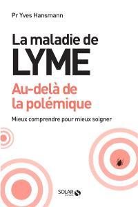 La maladie de Lyme : au-delà de la polémique : mieux comprendre pour mieux soigner