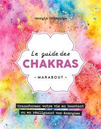 Le guide des chakras : transformez votre vie grâce au pouvoir des énergies