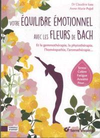 Votre équilibre émotionnel avec les fleurs de Bach : et la gemmothérapie, la phytothérapie, l'homéothérapie, l'aromathérapie... : stress, colère, fatigue, anxiété, peur...