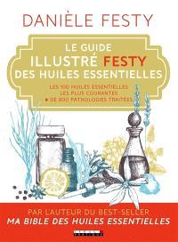 Le guide illustré Festy des huiles essentielles : les 100 huiles essentielles les plus courantes, + de 800 pathologies traitées