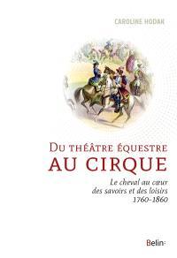 Du théâtre équestre au cirque : le cheval au coeur des savoirs et des loisirs (1760-1860)