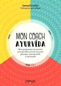 Mon coach ayurvéda : mon programme sur mesure pour prendre soin de ma santé physique, émotionnelle et spirituelle