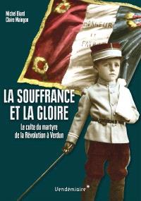 La souffrance et la gloire : le culte du martyre, de la Révolution à Verdun