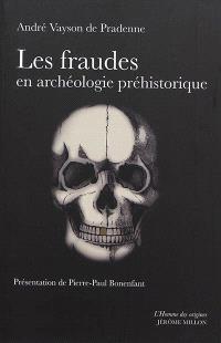 Les fraudes en archéologie préhistorique : avec quelques exemples de comparaison en archéologie générale et sciences naturelles