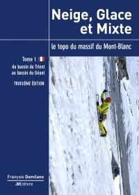 Neige, glace et mixte : le topo du massif du Mont-Blanc. Volume 1, Du bassin du Trient au bassin du Géant