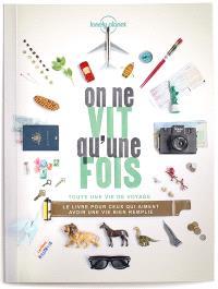On ne vit qu'une fois : toute une vie de voyage : le livre pour ceux qui aiment avoir une vie bien remplie