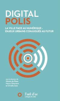 Digital polis : la ville face au numérique : enjeux urbains conjugués au futur